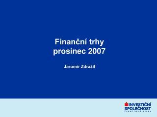 Finanční trhy  prosinec 2007 Jaromír Zdražil