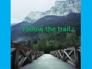 Follow the trail…