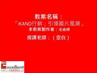教案名稱: 「 KANO 行銷;引領國片風潮」 本教案製作者: 毛俞婷