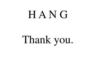 H A N G Thank you.