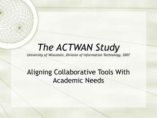 The ACTWAN Study University of Wisconsin, Division of Information Technology, 2007