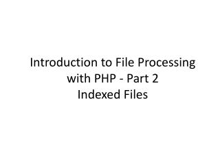 Introduction to File Processing with  PHP -  Part 2  Indexed Files
