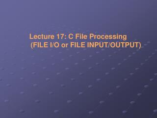 Lecture 17: C File Processing  	(FILE I/O or FILE INPUT/OUTPUT)