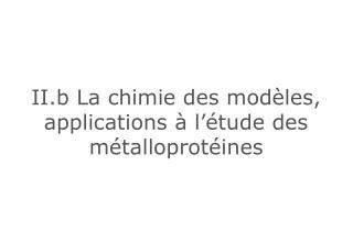 II.b La chimie des modèles, applications à l'étude des métalloprotéines