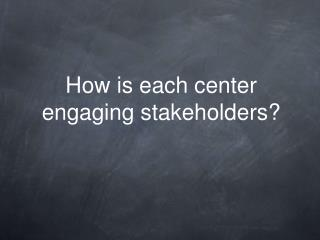 How is each center engaging stakeholders?