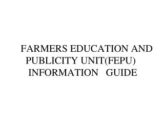 FARMERS EDUCATION AND   PUBLICITY UNIT(FEPU)    INFORMATION   GUIDE