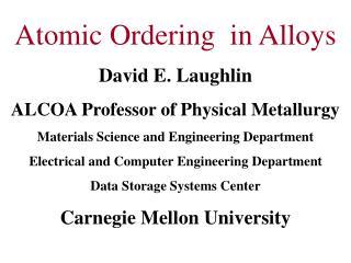 Atomic Ordering  in Alloys David E. Laughlin ALCOA Professor of Physical Metallurgy