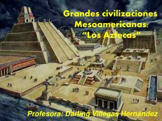 """Grandes civilizaciones  Mesoamericanas: """"Los Aztecas"""""""