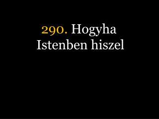 290.  Hogyha Istenben hiszel