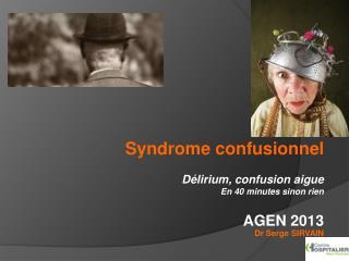 Syndrome confusionnel  Délirium, confusion aigue En 40 minutes sinon rien    AGEN 2013