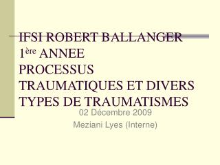 IFSI ROBERT BALLANGER  1 ère  ANNEE PROCESSUS TRAUMATIQUES ET DIVERS TYPES DE TRAUMATISMES