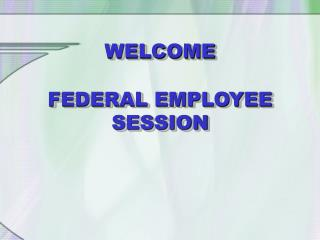 WELCOME FEDERAL EMPLOYEE SESSION