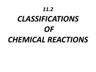 11.2 CLASSIFICATIONS OF  CHEMICAL  REACTIONS