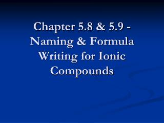 Chapter 5.8 & 5.9 - Naming & Formula Writing for Ionic Compounds