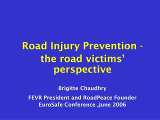 Road Injury Prevention - the road victims' perspective Brigitte Chaudhry