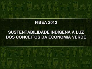 FIBEA 2012 SUSTENTABILIDADE IND�GENA � LUZ DOS CONCEITOS DA ECONOMIA VERDE