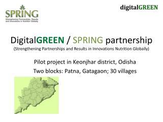 Pilot project in  Keonjhar  district,  Odisha Two blocks: Patna,  Gatagaon ; 30 villages