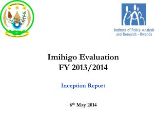 Imihigo  Evaluation FY 2013/2014 Inception Report 6 th  May 2014