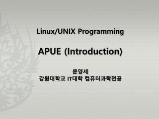 Linux/UNIX Programming APUE (Introduction) 문양세 강원대학교  IT 대학 컴퓨터과학전공