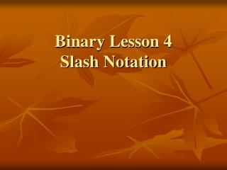 Binary Lesson 4 Slash Notation
