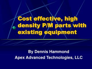 Cost effective, high density P/M parts with existing equipment