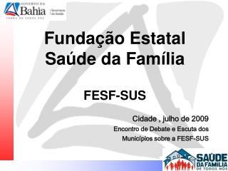 Fundação Estatal Saúde da Família FESF-SUS Cidade , julho de 2009 Encontro de Debate e Escuta dos