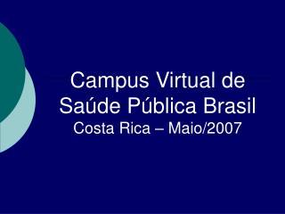 Campus Virtual de Saúde Pública Brasil Costa Rica – Maio/2007