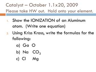 Catalyst � October 1.1x20, 2009 Please take HW out.  Hold onto your element.