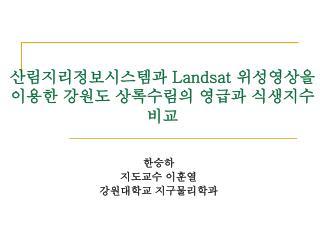 산림지리정보시스템과  Landsat  위성영상을  이용한 강원도 상록수림의 영급과 식생지수 비교