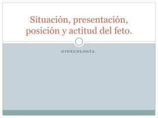 Situación, presentación, posición y actitud del feto.
