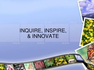INQUIRE, INSPIRE,  & INNOVATE