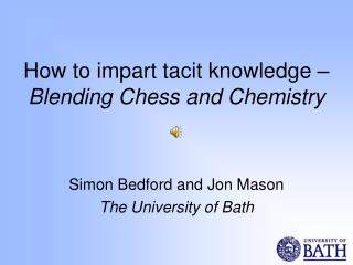 How to impart tacit knowledge �  Blending Chess and Chemistry