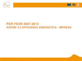 POR FESR 2007-2013 AZIONE 2.2 EFFICIENZA ENERGETICA - IMPRESA