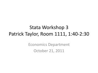 Stata Workshop  3 Patrick Taylor, Room 1111, 1:40-2:30