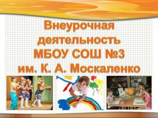 Внеурочная деятельность  МБОУ СОШ №3  им. К. А.  Москаленко