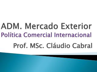 ADM. Mercado Exterior Política Comercial Internacional