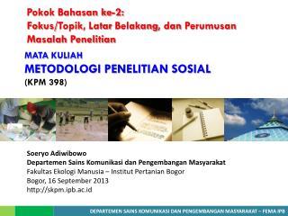 MATA  KULIAH  METODOLOGI PENELITIAN SOSIAL  ( KPM 398 )