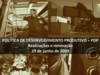 POLÍTICA DE DESENVOLVIMENTO PRODUTIVO – PDP Realizações e renovação 29 de junho de 2009