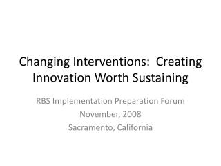 Changing Interventions:  Creating Innovation Worth Sustaining