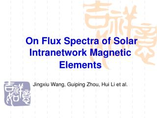 On Flux Spectra of Solar Intranetwork Magnetic Elements Jingxiu Wang, Guiping Zhou, Hui Li et al.