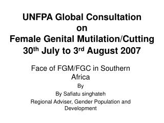 UNFPA Global Consultation  on  Female Genital Mutilation/Cutting 30 th  July to 3 rd  August 2007