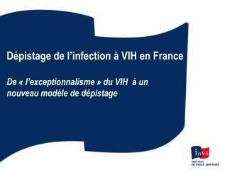 Dépistage de l'infection à VIH en France De «l'exceptionnalisme» du VIH  à un