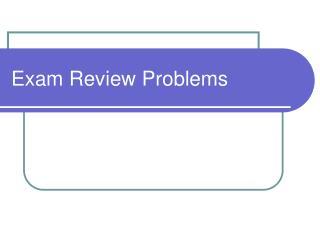 Exam Review Problems