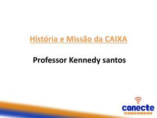 História e Missão da  CAIXA  Professor Kennedy santos