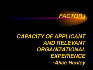 FACTOR I CAPACITY OF APPLICANT AND RELEVANT ORGANIZATIONAL EXPERIENCE - Alice Henley