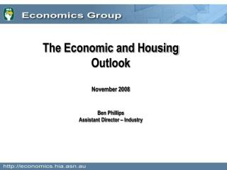 The Economic and Housing Outlook November 2008 Ben Phillips Assistant Director – Industry