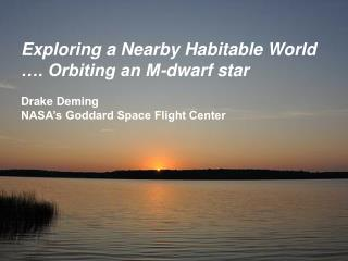 Exploring a Nearby Habitable World …. Orbiting an M-dwarf star Drake Deming