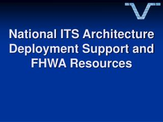 National ITS Architecture Deployment Support and FHWA Resources