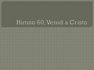 Himno  60,  Venid  a Cristo