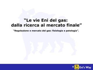 """""""Le vie Eni del gas:  dalla ricerca al mercato finale"""""""